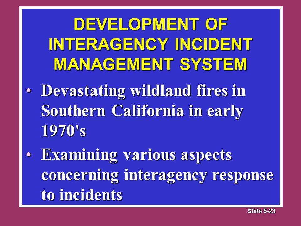 Slide 5-23 Devastating wildland fires in Southern California in early 1970 sDevastating wildland fires in Southern California in early 1970 s Examining various aspects concerning interagency response to incidentsExamining various aspects concerning interagency response to incidents DEVELOPMENT OF INTERAGENCY INCIDENT MANAGEMENT SYSTEM