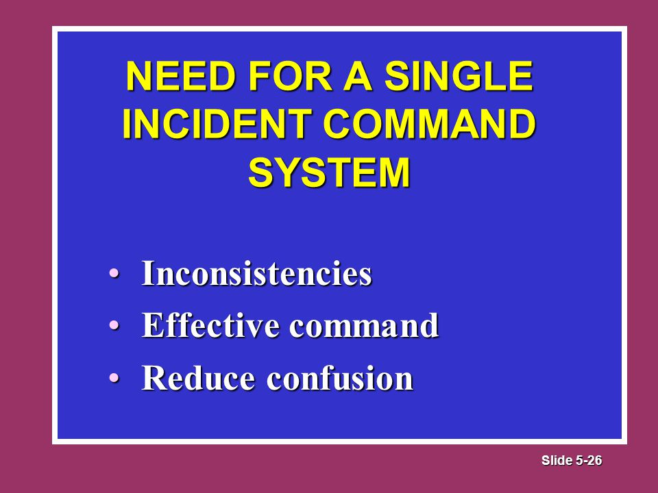 Slide 5-26 InconsistenciesInconsistencies Effective commandEffective command Reduce confusionReduce confusion NEED FOR A SINGLE INCIDENT COMMAND SYSTEM