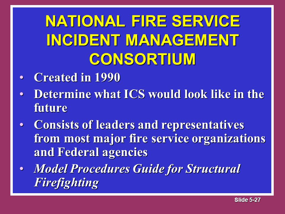 Slide 5-27 Created in 1990Created in 1990 Determine what ICS would look like in the futureDetermine what ICS would look like in the future Consists of leaders and representatives from most major fire service organizations and Federal agenciesConsists of leaders and representatives from most major fire service organizations and Federal agencies Model Procedures Guide for Structural FirefightingModel Procedures Guide for Structural Firefighting NATIONAL FIRE SERVICE INCIDENT MANAGEMENT CONSORTIUM