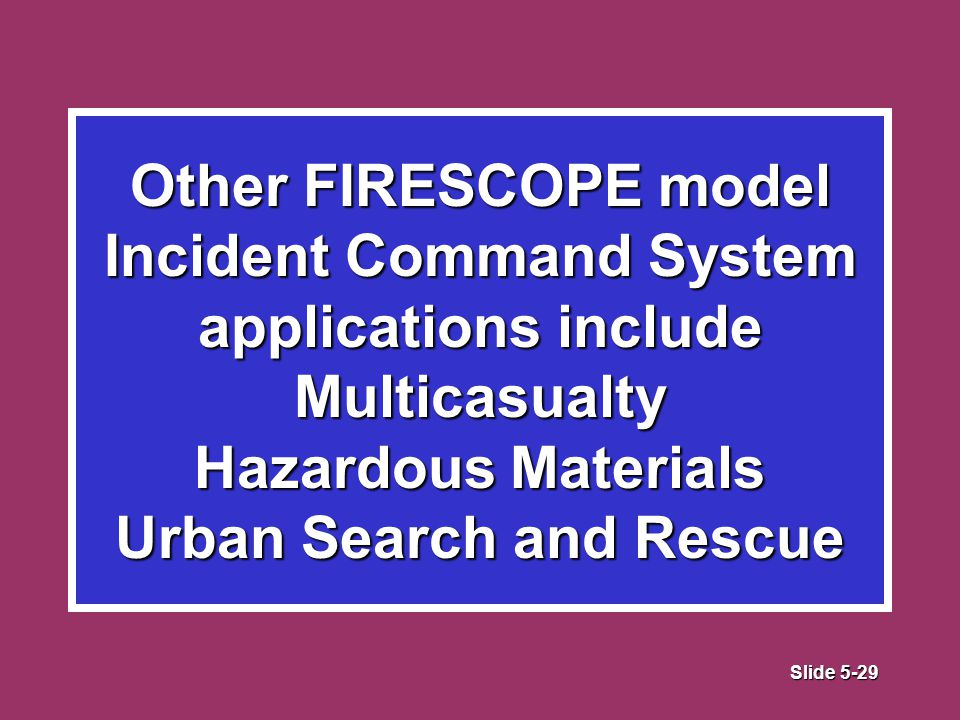 Slide 5-29 Other FIRESCOPE model Incident Command System applications include Multicasualty Hazardous Materials Urban Search and Rescue