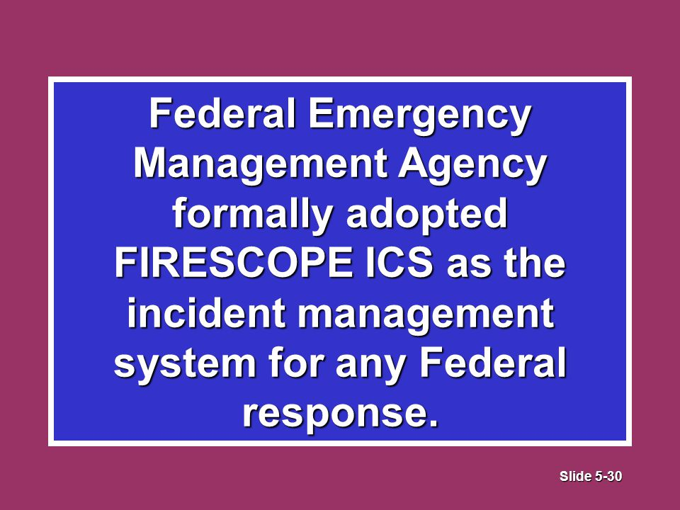 Slide 5-30 Federal Emergency Management Agency formally adopted FIRESCOPE ICS as the incident management system for any Federal response.
