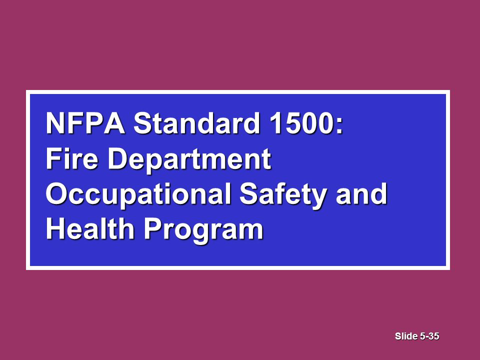 Slide 5-35 NFPA Standard 1500: Fire Department Occupational Safety and Health Program