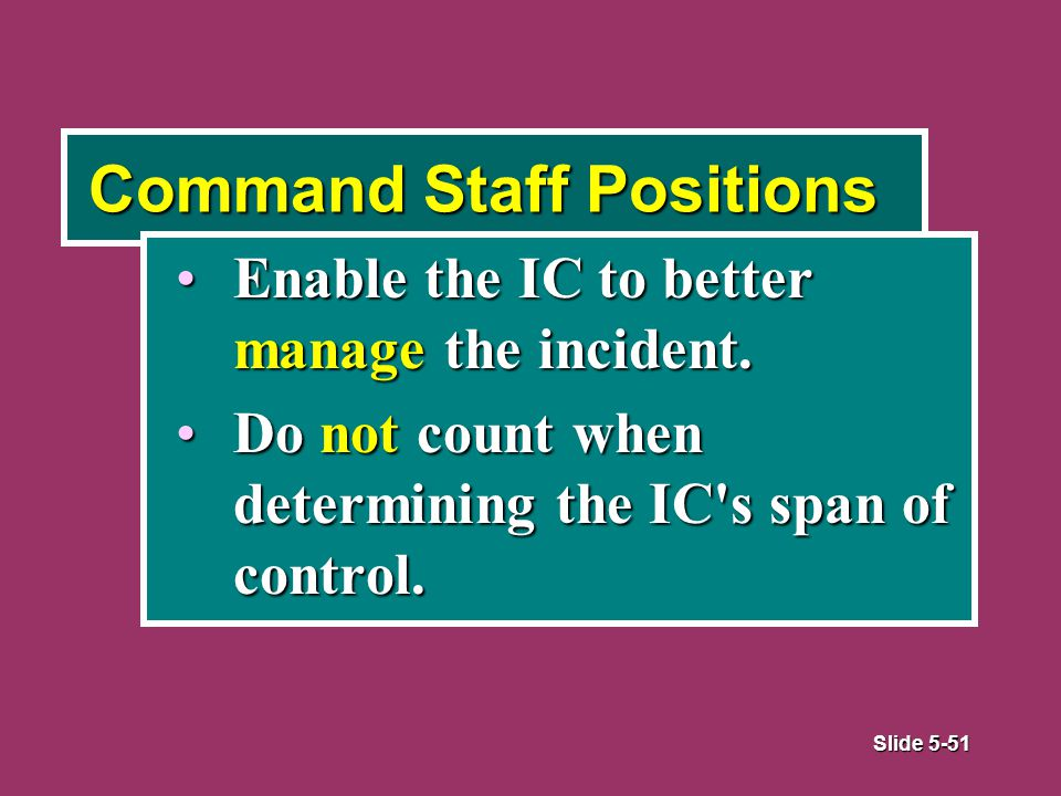 Slide 5-51 Command Staff Positions Enable the IC to better manage the incident.Enable the IC to better manage the incident.