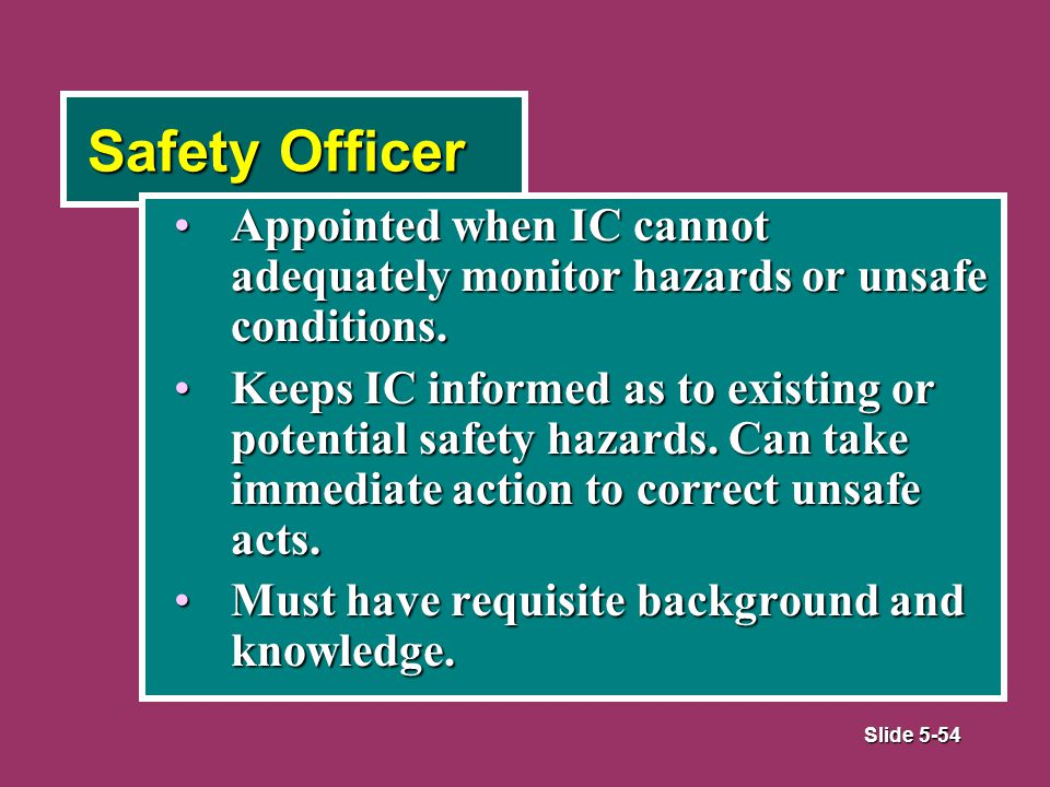 Slide 5-54 Safety Officer Appointed when IC cannot adequately monitor hazards or unsafe conditions.Appointed when IC cannot adequately monitor hazards or unsafe conditions.