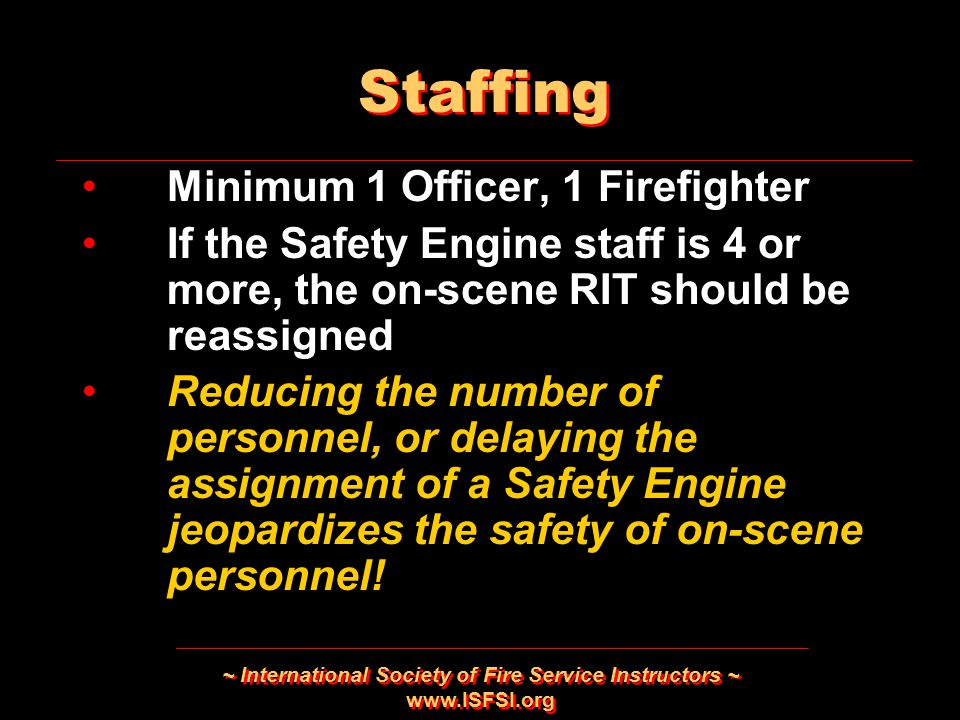 ~ International Society of Fire Service Instructors ~ www.ISFSI.org Minimum 1 Officer, 1 Firefighter If the Safety Engine staff is 4 or more, the on-scene RIT should be reassigned Reducing the number of personnel, or delaying the assignment of a Safety Engine jeopardizes the safety of on-scene personnel.