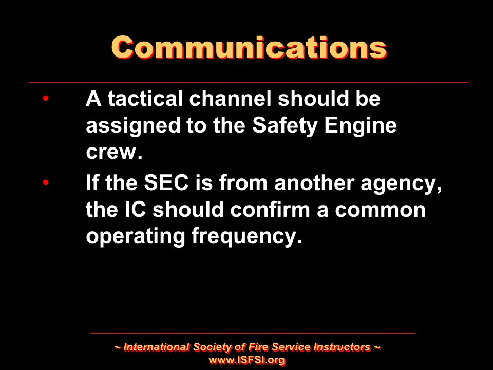 ~ International Society of Fire Service Instructors ~ www.ISFSI.org A tactical channel should be assigned to the Safety Engine crew.