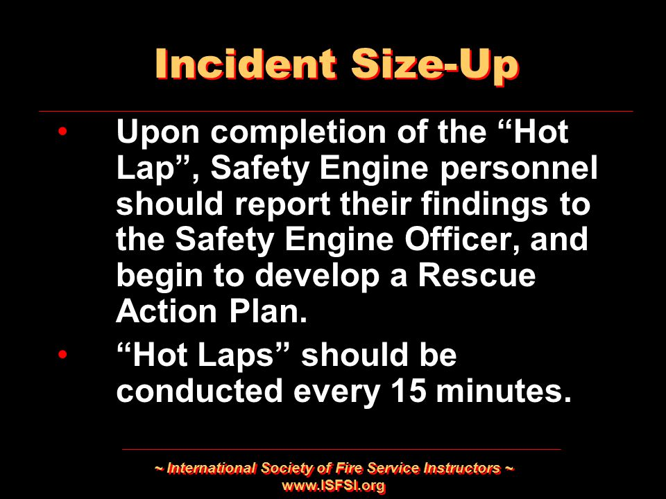 ~ International Society of Fire Service Instructors ~ www.ISFSI.org Upon completion of the Hot Lap , Safety Engine personnel should report their findings to the Safety Engine Officer, and begin to develop a Rescue Action Plan.