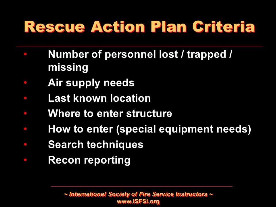 ~ International Society of Fire Service Instructors ~ www.ISFSI.org Number of personnel lost / trapped / missing Air supply needs Last known location Where to enter structure How to enter (special equipment needs) Search techniques Recon reporting Number of personnel lost / trapped / missing Air supply needs Last known location Where to enter structure How to enter (special equipment needs) Search techniques Recon reporting Rescue Action Plan Criteria