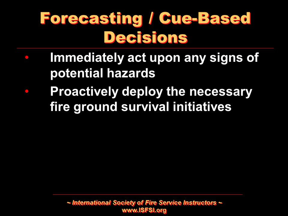 ~ International Society of Fire Service Instructors ~ www.ISFSI.org Immediately act upon any signs of potential hazards Proactively deploy the necessary fire ground survival initiatives Immediately act upon any signs of potential hazards Proactively deploy the necessary fire ground survival initiatives Forecasting / Cue-Based Decisions
