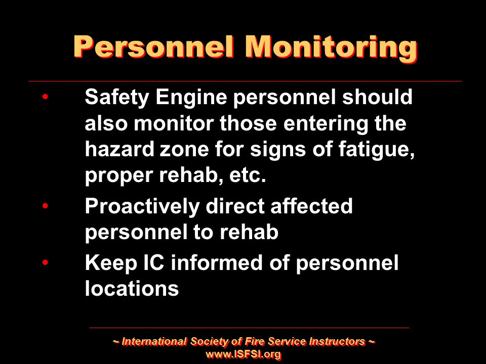 ~ International Society of Fire Service Instructors ~ www.ISFSI.org Safety Engine personnel should also monitor those entering the hazard zone for signs of fatigue, proper rehab, etc.