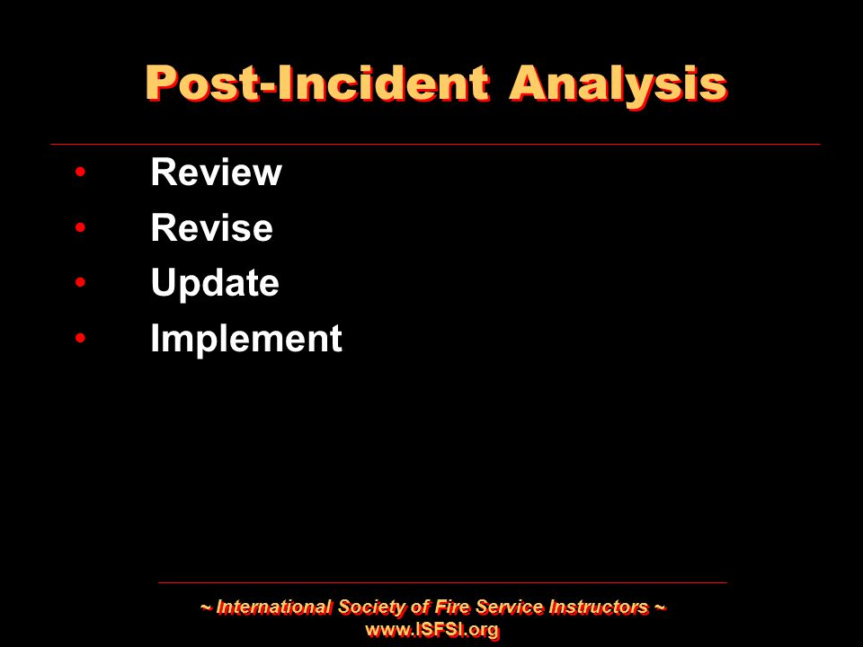 ~ International Society of Fire Service Instructors ~ www.ISFSI.org Review Revise Update Implement Review Revise Update Implement Post-Incident Analysis