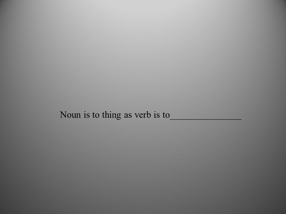 Noun is to thing as verb is to_______________