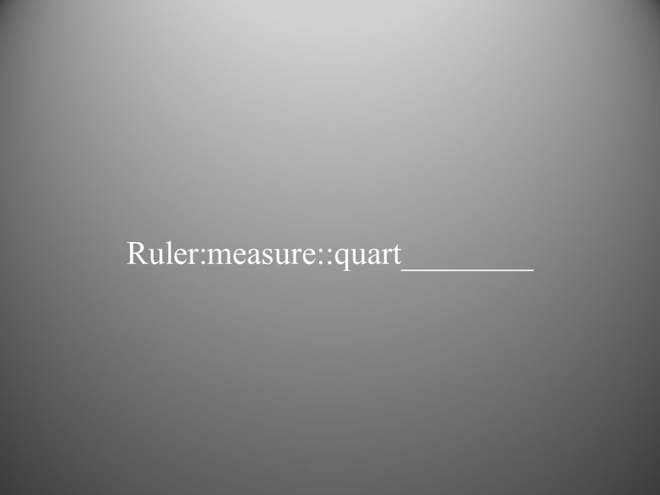 Ruler:measure::quart________