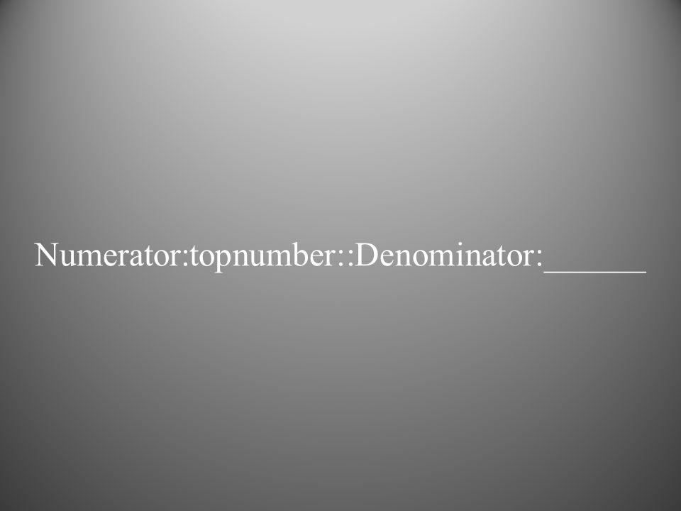 Numerator:topnumber::Denominator:______