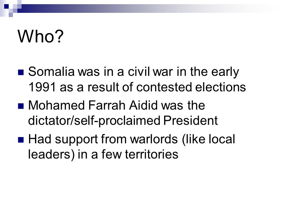 Who? Somalia was in a civil war in the early 1991 as a result of contested elections Mohamed Farrah Aidid was the dictator/self-proclaimed President H