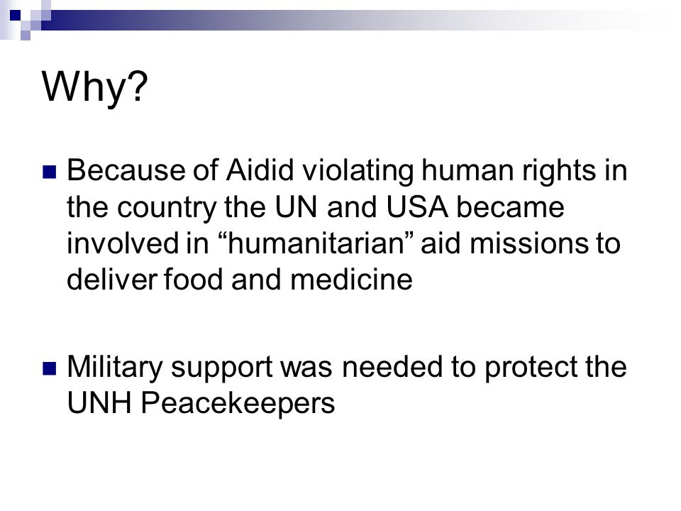"""Why? Because of Aidid violating human rights in the country the UN and USA became involved in """"humanitarian"""" aid missions to deliver food and medicine"""