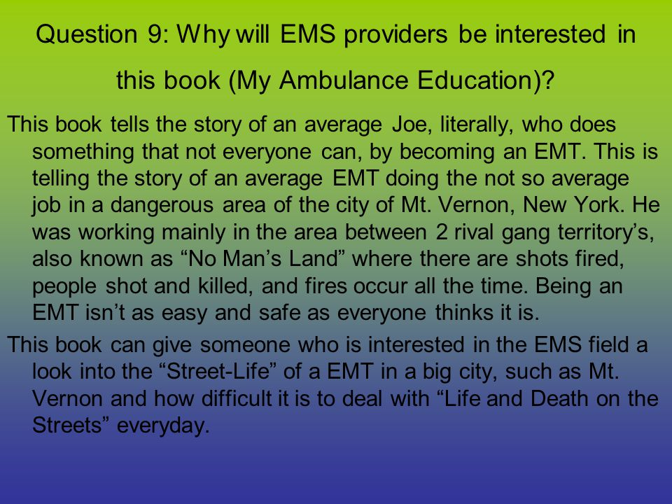 Question 9: Why will EMS providers be interested in this book (My Ambulance Education)? This book tells the story of an average Joe, literally, who do