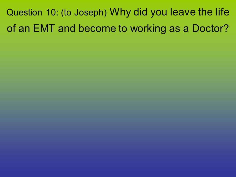 Question 10: (to Joseph) Why did you leave the life of an EMT and become to working as a Doctor?