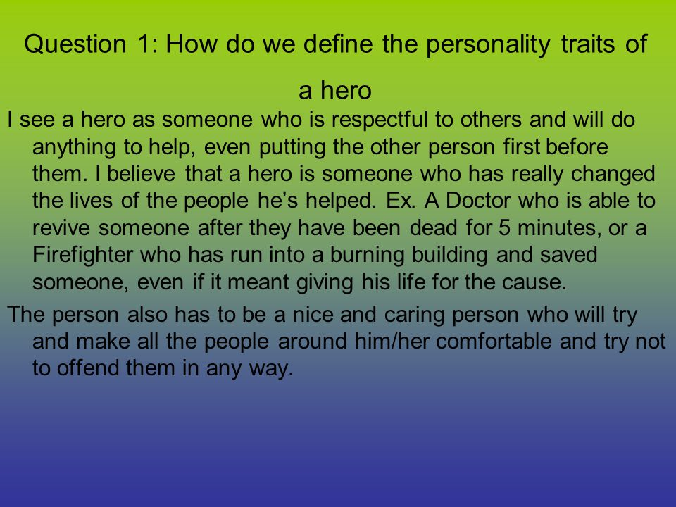 Question 1: How do we define the personality traits of a hero I see a hero as someone who is respectful to others and will do anything to help, even p