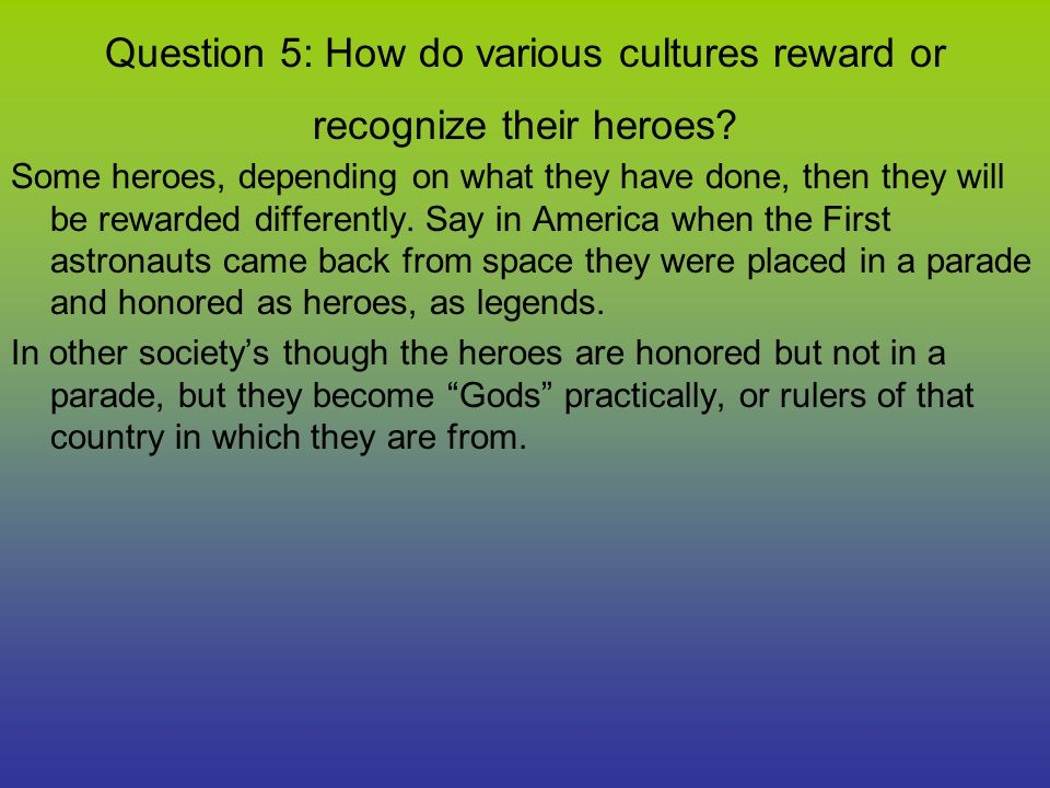 Question 5: How do various cultures reward or recognize their heroes? Some heroes, depending on what they have done, then they will be rewarded differ