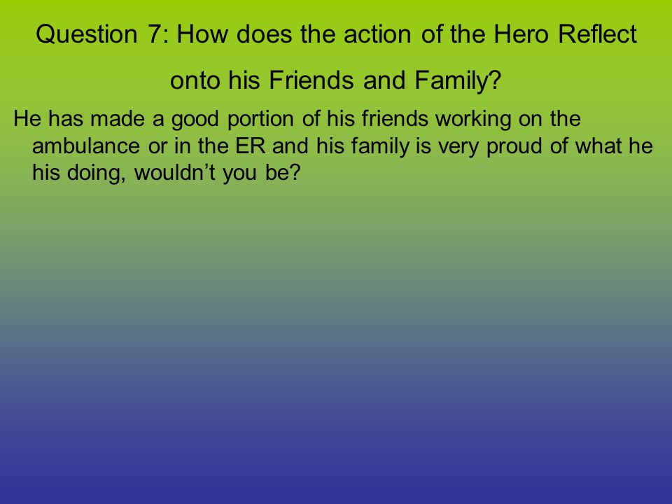 Question 7: How does the action of the Hero Reflect onto his Friends and Family.