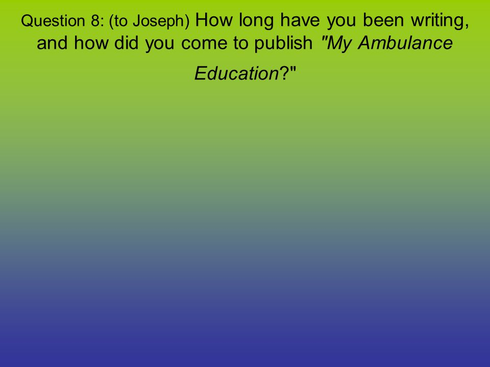 Question 8: (to Joseph) How long have you been writing, and how did you come to publish My Ambulance Education