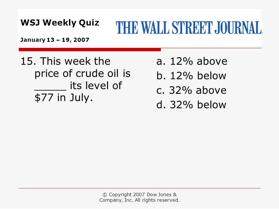 © Copyright 2007 Dow Jones & Company, Inc. All rights reserved. WSJ Weekly Quiz January 13 – 19, 2007 a. 12% above b. 12% below c. 32% above d. 32% be