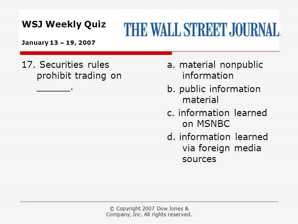© Copyright 2007 Dow Jones & Company, Inc. All rights reserved. WSJ Weekly Quiz January 13 – 19, 2007 a. material nonpublic information b. public info