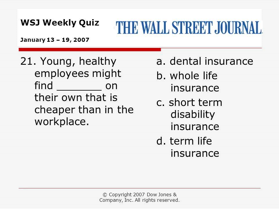 © Copyright 2007 Dow Jones & Company, Inc. All rights reserved. WSJ Weekly Quiz January 13 – 19, 2007 a. dental insurance b. whole life insurance c. s