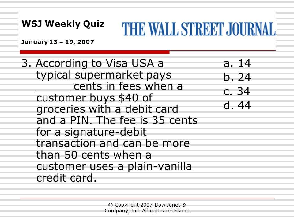 © Copyright 2007 Dow Jones & Company, Inc. All rights reserved. WSJ Weekly Quiz January 13 – 19, 2007 a. 14 b. 24 c. 34 d. 44 3. According to Visa USA