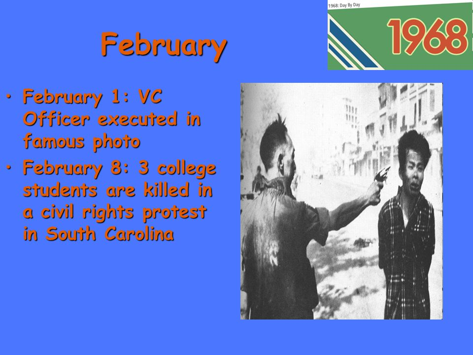 February February 1: VC Officer executed in famous photoFebruary 1: VC Officer executed in famous photo February 8: 3 college students are killed in a civil rights protest in South CarolinaFebruary 8: 3 college students are killed in a civil rights protest in South Carolina