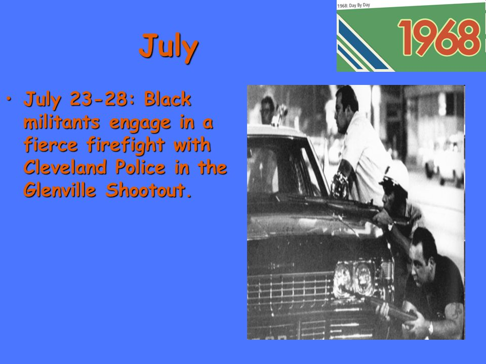 July July 23-28: Black militants engage in a fierce firefight with Cleveland Police in the Glenville Shootout.July 23-28: Black militants engage in a fierce firefight with Cleveland Police in the Glenville Shootout.