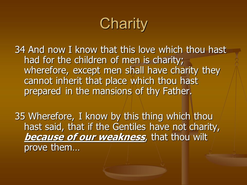 Charity 34 And now I know that this love which thou hast had for the children of men is charity; wherefore, except men shall have charity they cannot inherit that place which thou hast prepared in the mansions of thy Father.