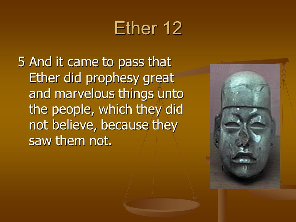 Ether 12 5 And it came to pass that Ether did prophesy great and marvelous things unto the people, which they did not believe, because they saw them not.
