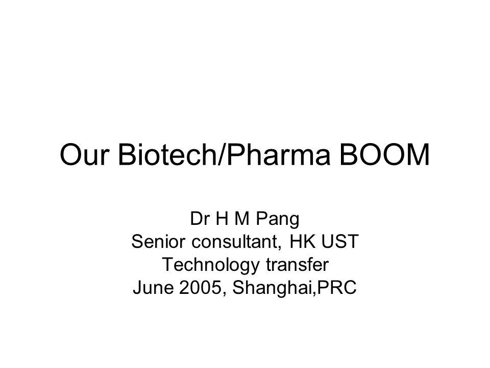 Our Biotech/Pharma BOOM Dr H M Pang Senior consultant, HK UST Technology transfer June 2005, Shanghai,PRC