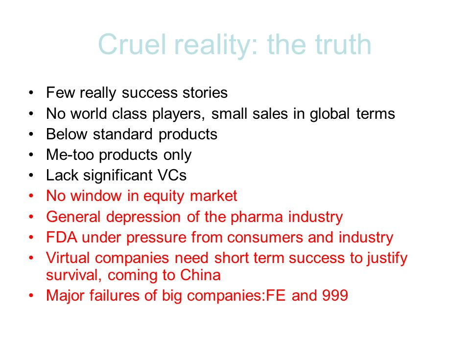 Cruel reality: the truth Few really success stories No world class players, small sales in global terms Below standard products Me-too products only Lack significant VCs No window in equity market General depression of the pharma industry FDA under pressure from consumers and industry Virtual companies need short term success to justify survival, coming to China Major failures of big companies:FE and 999