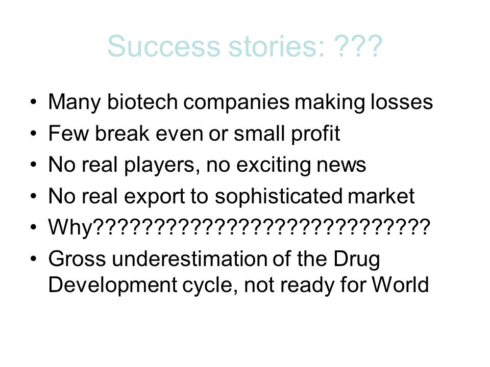 Success stories: ??? Many biotech companies making losses Few break even or small profit No real players, no exciting news No real export to sophistic