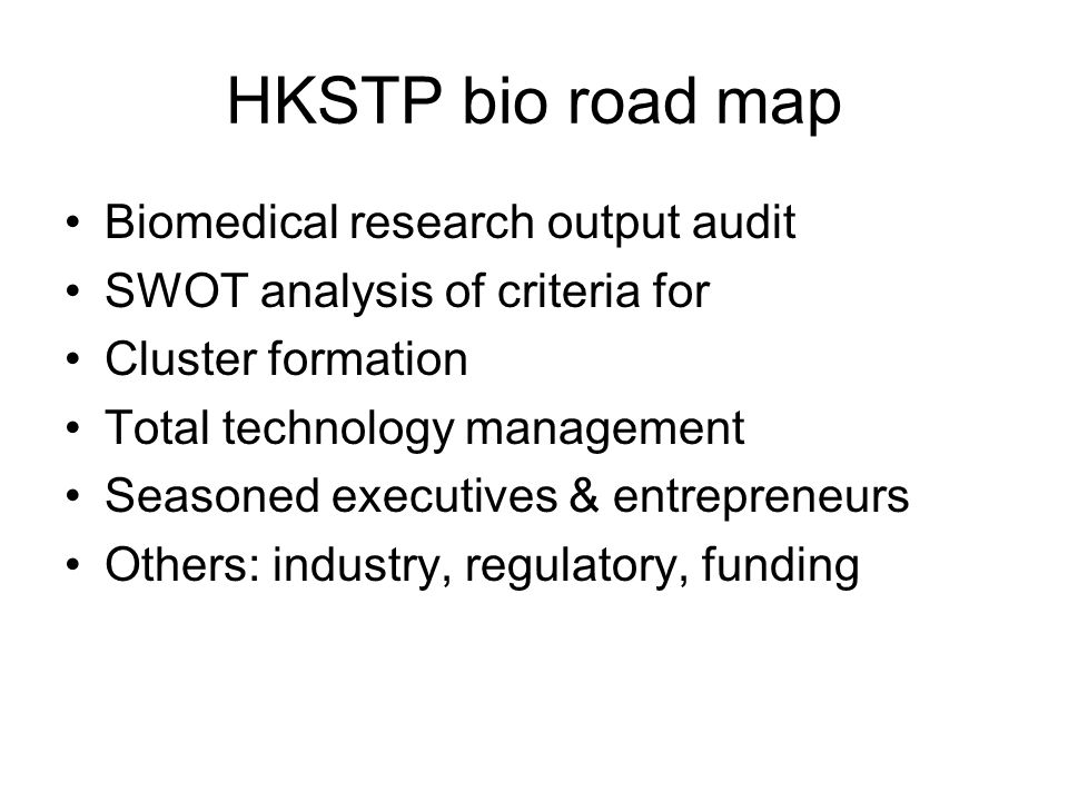 HKSTP bio road map Biomedical research output audit SWOT analysis of criteria for Cluster formation Total technology management Seasoned executives & entrepreneurs Others: industry, regulatory, funding