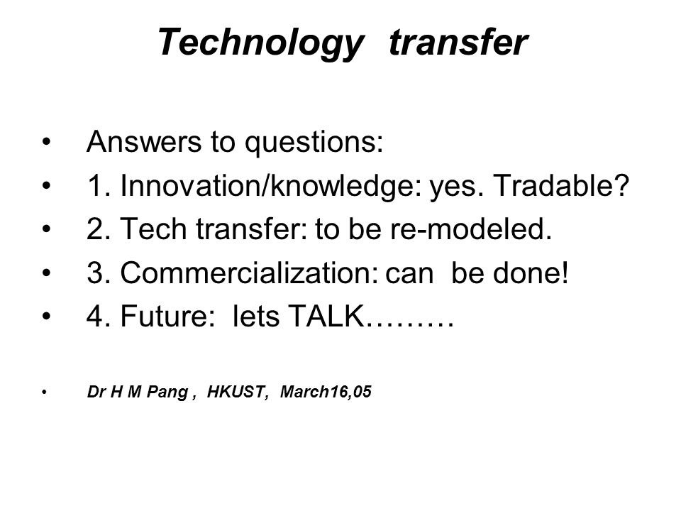 Technology transfer Answers to questions: 1. Innovation/knowledge: yes. Tradable? 2. Tech transfer: to be re-modeled. 3. Commercialization: can be don