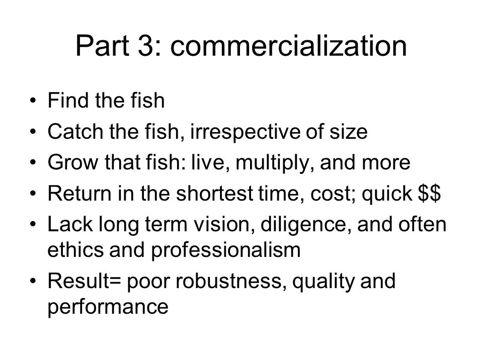Part 3: commercialization Find the fish Catch the fish, irrespective of size Grow that fish: live, multiply, and more Return in the shortest time, cost; quick $$ Lack long term vision, diligence, and often ethics and professionalism Result= poor robustness, quality and performance