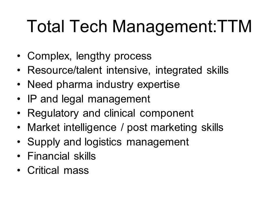Total Tech Management:TTM Complex, lengthy process Resource/talent intensive, integrated skills Need pharma industry expertise IP and legal management
