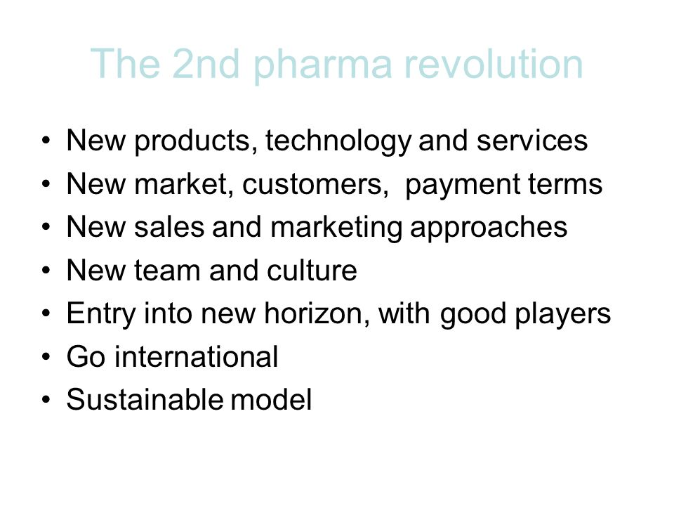The 2nd pharma revolution New products, technology and services New market, customers, payment terms New sales and marketing approaches New team and culture Entry into new horizon, with good players Go international Sustainable model