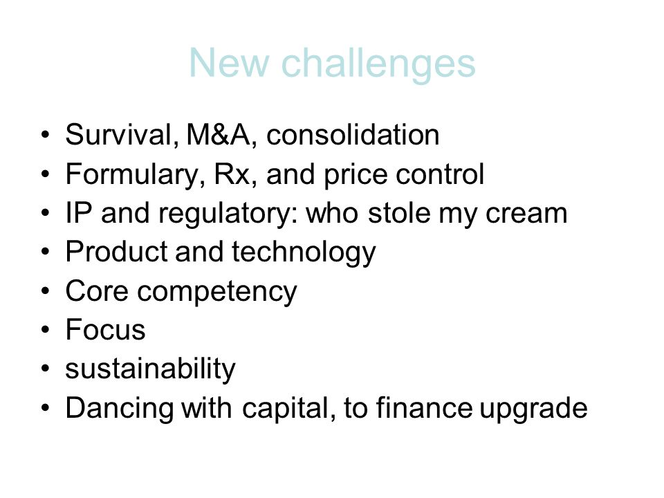 New challenges Survival, M&A, consolidation Formulary, Rx, and price control IP and regulatory: who stole my cream Product and technology Core competency Focus sustainability Dancing with capital, to finance upgrade
