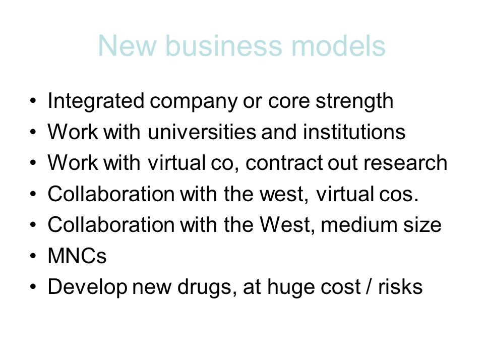 New business models Integrated company or core strength Work with universities and institutions Work with virtual co, contract out research Collaboration with the west, virtual cos.