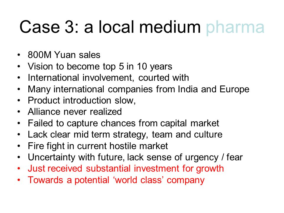 Case 3: a local medium pharma 800M Yuan sales Vision to become top 5 in 10 years International involvement, courted with Many international companies from India and Europe Product introduction slow, Alliance never realized Failed to capture chances from capital market Lack clear mid term strategy, team and culture Fire fight in current hostile market Uncertainty with future, lack sense of urgency / fear Just received substantial investment for growth Towards a potential 'world class' company