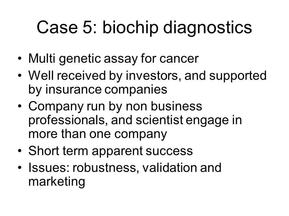 Case 5: biochip diagnostics Multi genetic assay for cancer Well received by investors, and supported by insurance companies Company run by non business professionals, and scientist engage in more than one company Short term apparent success Issues: robustness, validation and marketing