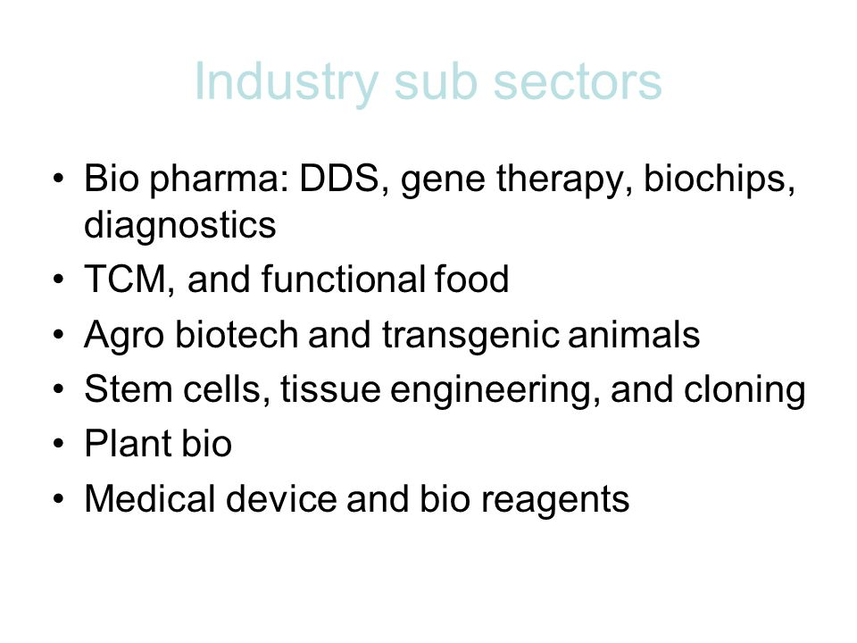 Industry sub sectors Bio pharma: DDS, gene therapy, biochips, diagnostics TCM, and functional food Agro biotech and transgenic animals Stem cells, tissue engineering, and cloning Plant bio Medical device and bio reagents