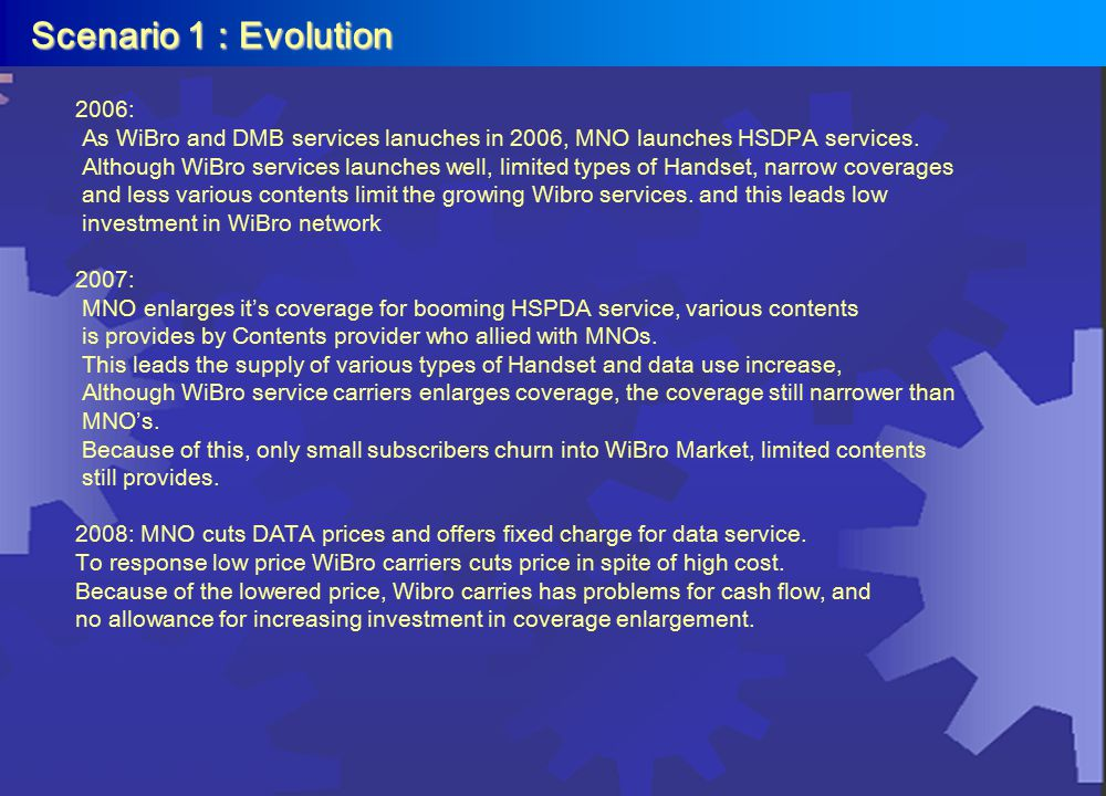 Scenario 1 : Evolution Scenario 1 : Evolution 2006: As WiBro and DMB services lanuches in 2006, MNO launches HSDPA services. Although WiBro services l