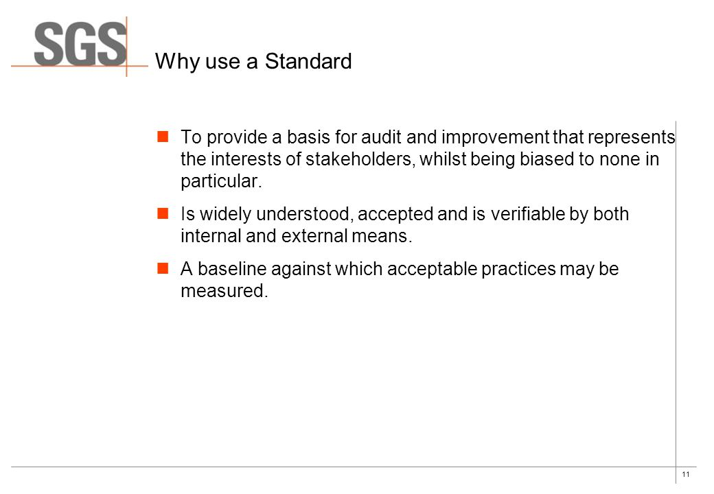 11 Why use a Standard To provide a basis for audit and improvement that represents the interests of stakeholders, whilst being biased to none in parti