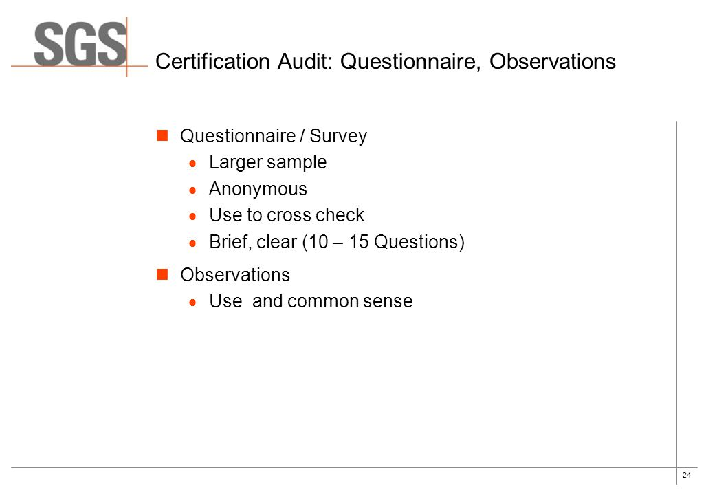 24 Certification Audit: Questionnaire, Observations Questionnaire / Survey  Larger sample  Anonymous  Use to cross check  Brief, clear (10 – 15 Qu